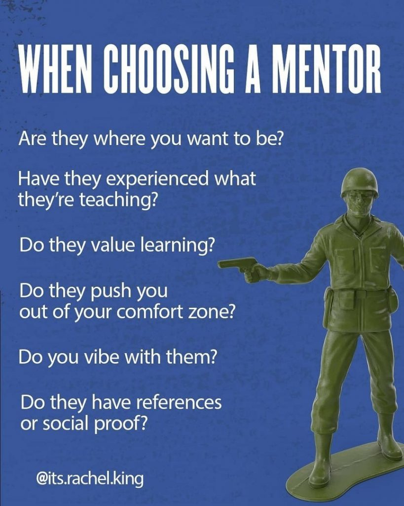 When choosing a mentor  Are they where you want to be? Have they experienced what they're teaching?  Do they value learning?  Do they push you out of your comfort zone?  Do you vibe with them?  Do they have references or social proof?