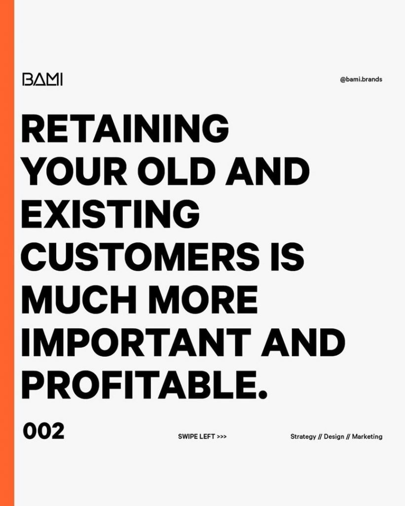 Retaining your old and existing customers is much more important and profitable.