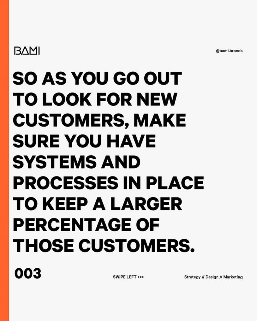 So as you go out to look for new customers, make sure you have systems and processes in place to keep a larger percentage of those customers.