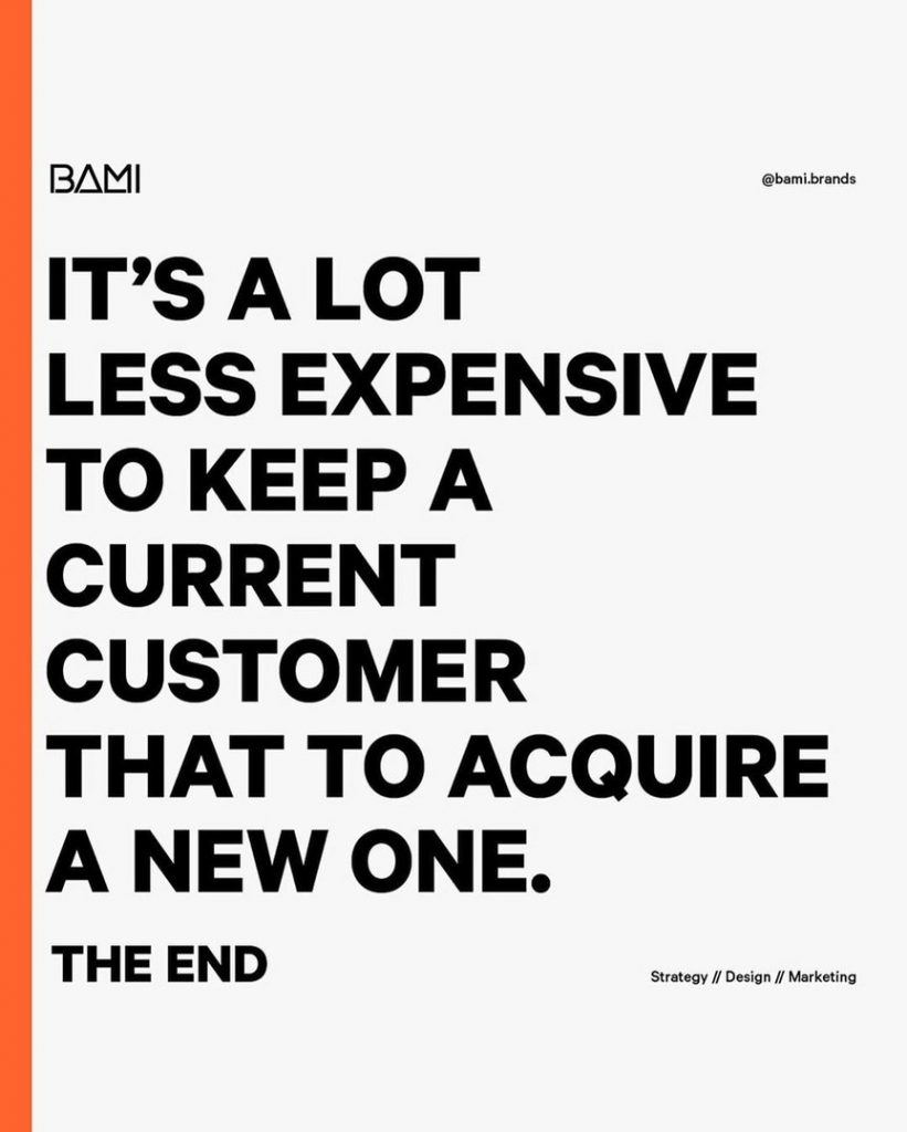 It's a lot less expensive to keep a current customer that to acquire a new one. The end