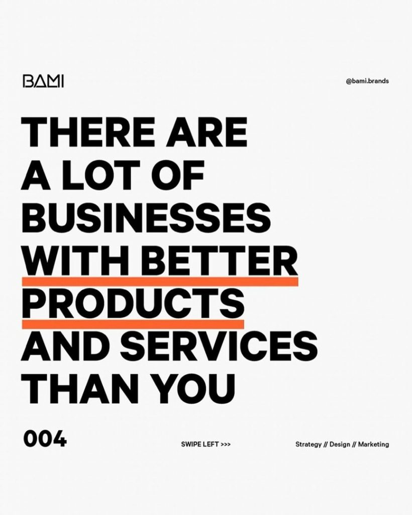 There are a lot of businesses with better products and services than you