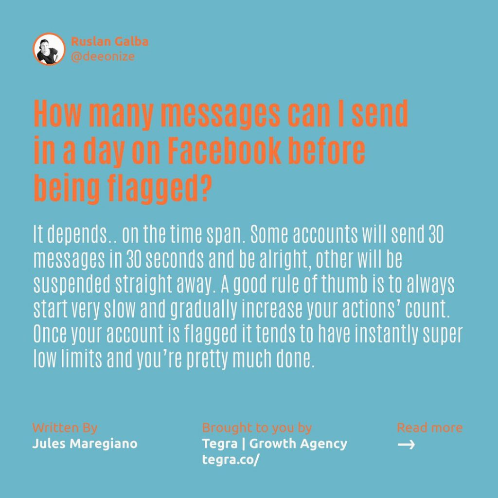 How many messages can I send in a day on Facebook before being flagged ❔  It depends… on the time span. Some accounts will send 30 messages in 30 seconds and be alright, other will be suspended straight away. A good rule of thumb is to always start very slow and gradually increase your actions count.