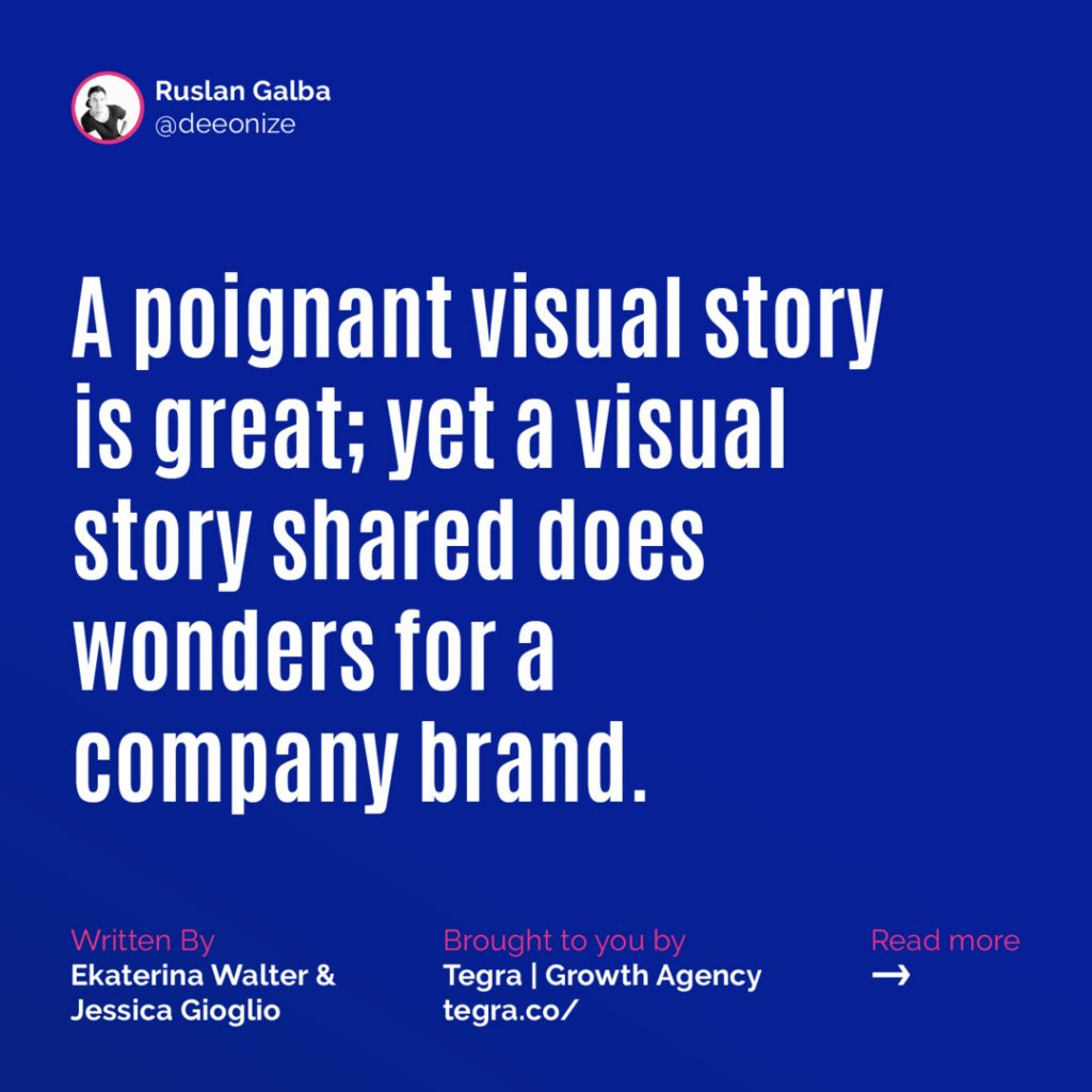A poignant visual story is great; yet a visual story shared does wonder for a company brand.