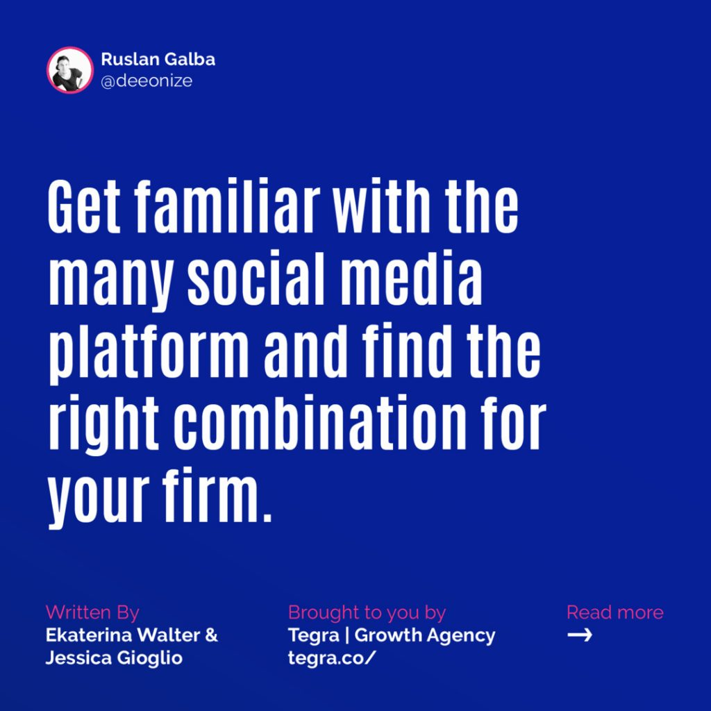 Get familiar with the many social media platform and find the right combination for your firm.