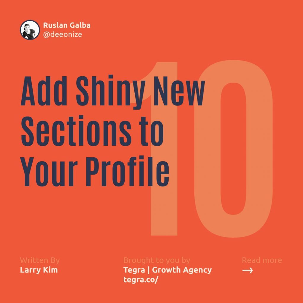 1️⃣0️⃣ Add Shiny New Sections to Your Profile  LinkedIn lets you add several sections to give your profile more visual appeal and depth. You can add sections for posts, volunteering, languages, honors and awards, patents, causes you care about, and many more.