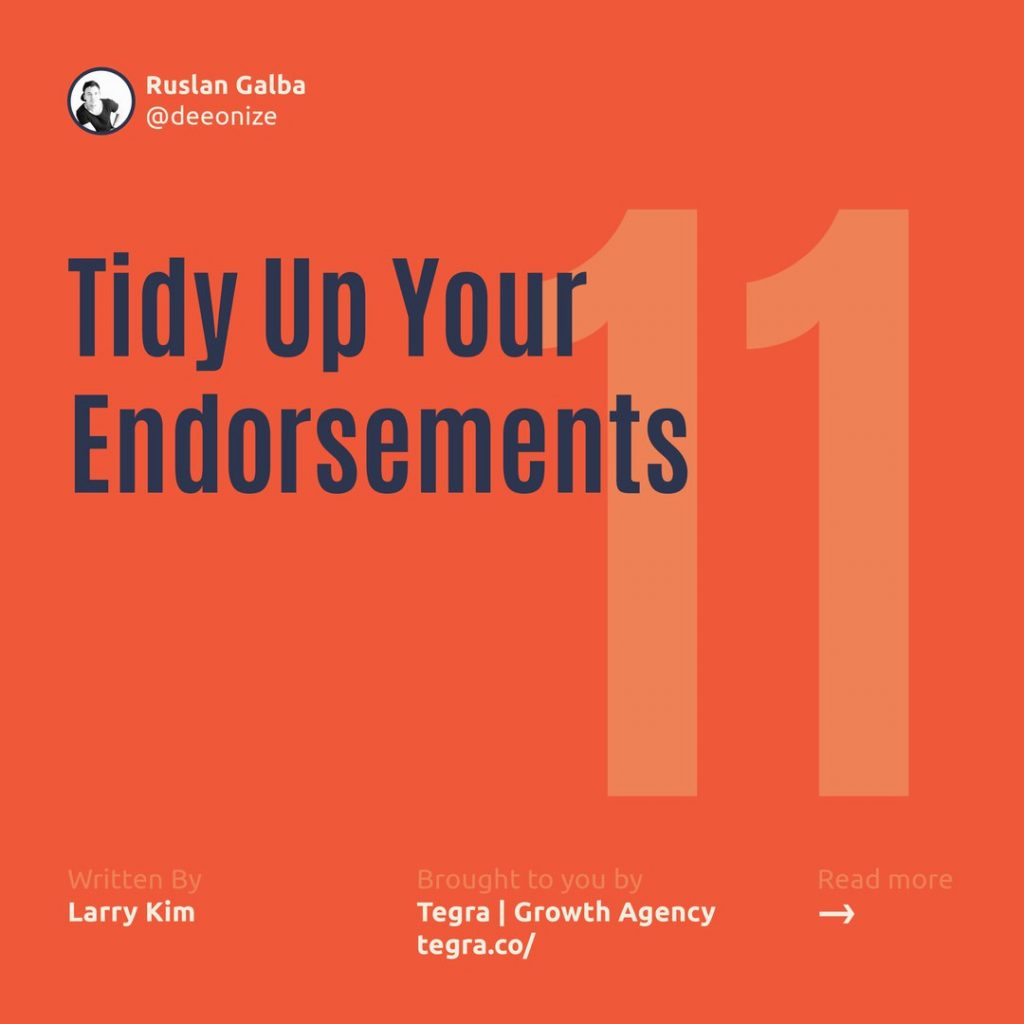 "1️⃣1️⃣ Tidy Up Your Endorsements  People are going to endorse you for all sorts of skills — sometimes even skills you don't actually have. But just because you've been endorsed for Fire Eating, Chewing Gum, or Showers (yes, these are all real «areas of expertise, "" according to LinkedIn) doesn't mean you have to show other LinkedIn users — unless, of course, fire eating plays a critical role in your professional life."