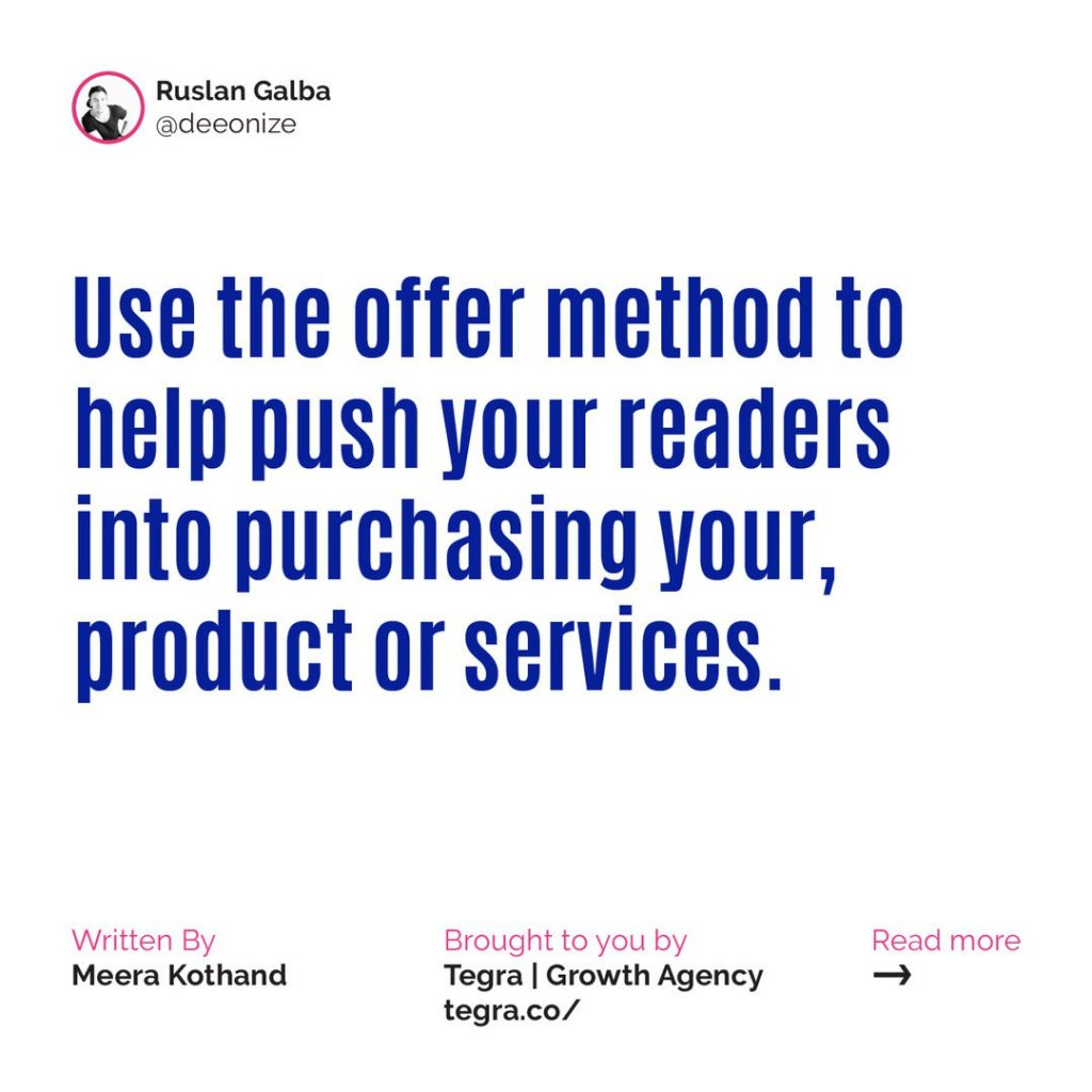 🔹 Use the offer method to help push your readers into purchasing your products or services.  The offer method is a technique for designing content that shows readers how your service or products solves problems they didn't even know they had. It's a five-step process. At each stage, you'll need to ask yourself what content will take them to the next step.