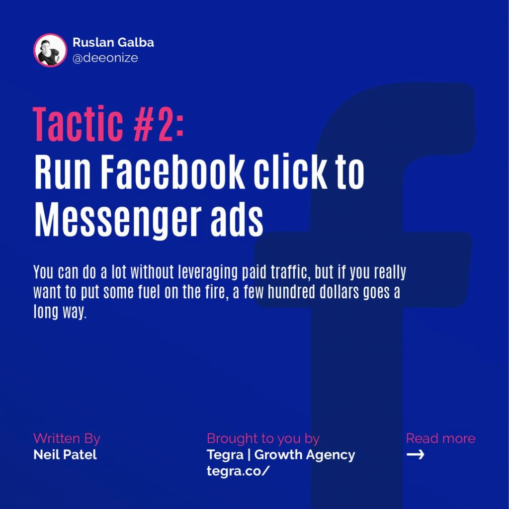 Tactic #2: Run Facebook click to Messenger ads  You can do a lot without leveraging paid traffic, but if you really want to put some fuel on the fire, a few hundred dollars goes a long way.