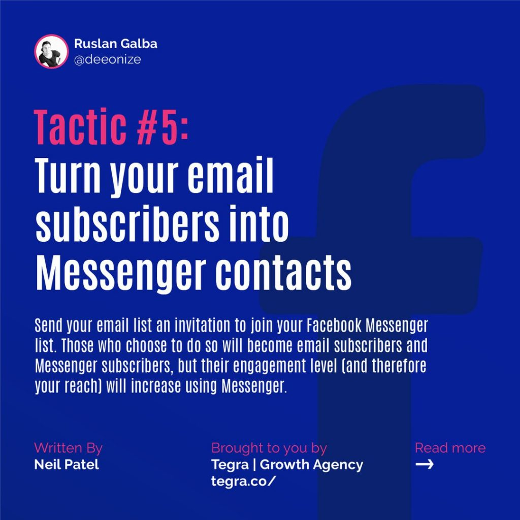 Tactic #5: Turn your email subscribers into Messenger contacts  Send your email list an invitation to join your Facebook Messenger list. Those who choose to do so will become email subscribers and Messenger subscribers, but their engagement level (and therefore your reach) will increase using Messenger.