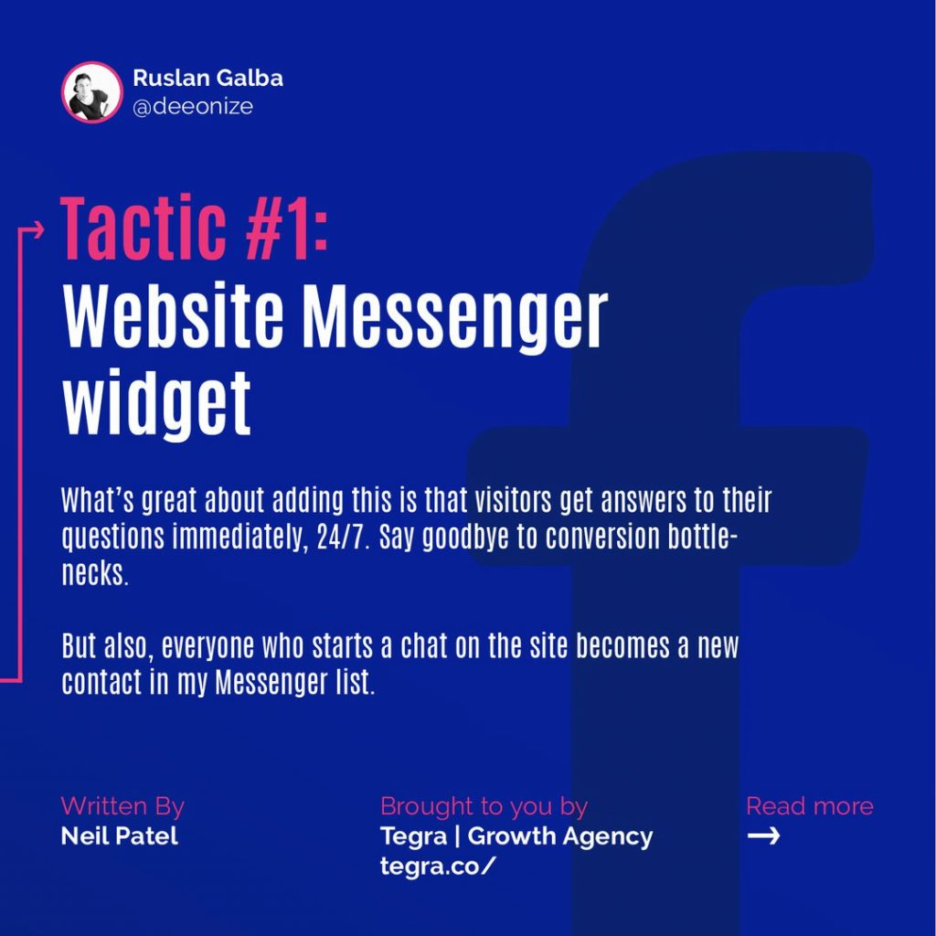 Tactic #1: Website Messenger Widget  What's great about adding this is that visitors get answers to their questions immediately, 24/7. Say goodbye to conversion bottle-necks. But also, everyone who starts a chat on the site becomes a new contact in my Messenger list.