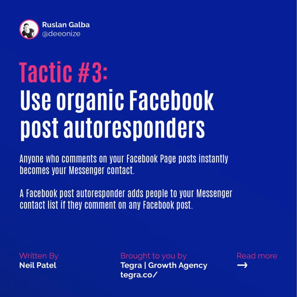 Tactic #3: Use organic Facebook post autoresponders  Anyone who comments on your Facebook Page posts instantly becomes your Messenger contact. A Facebook post autoresponder adds people to your Messenger contact list if they comment on any Facebook post.