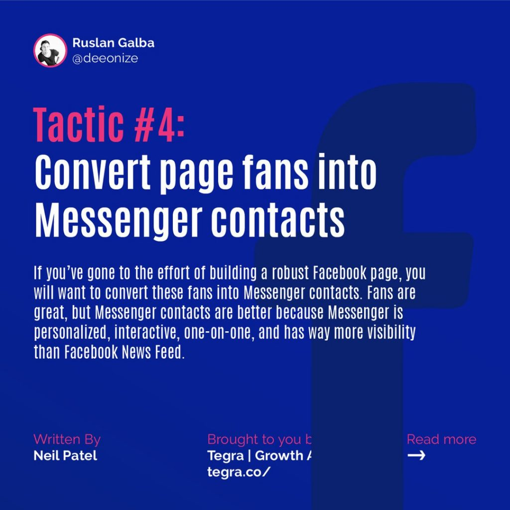 Tactic #4: Convert page fans into Messenger contacts  If you've gone to the effort of building a robust Facebook page, you will want to convert these fans into Messenger contacts. Fans are great, but Messenger contacts are better because Messenger is personalized, interactive, one-on-one, and has way more visibility than Facebook News Feed.